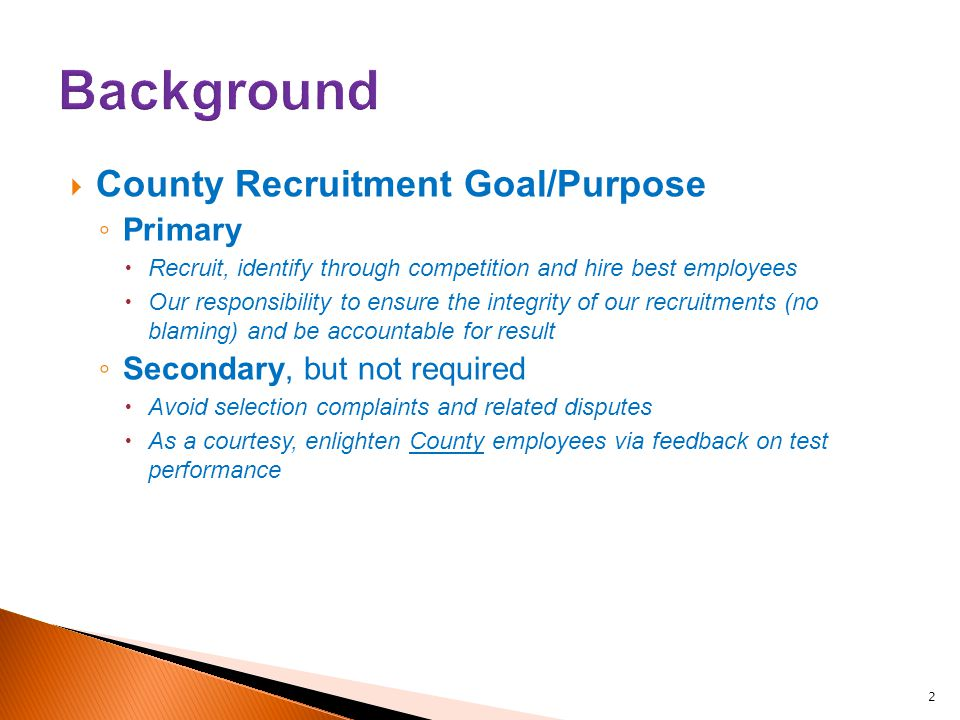  County Recruitment Goal/Purpose ◦ Primary  Recruit, identify through competition and hire best employees  Our responsibility to ensure the integrity of our recruitments (no blaming) and be accountable for result ◦ Secondary, but not required  Avoid selection complaints and related disputes  As a courtesy, enlighten County employees via feedback on test performance 2