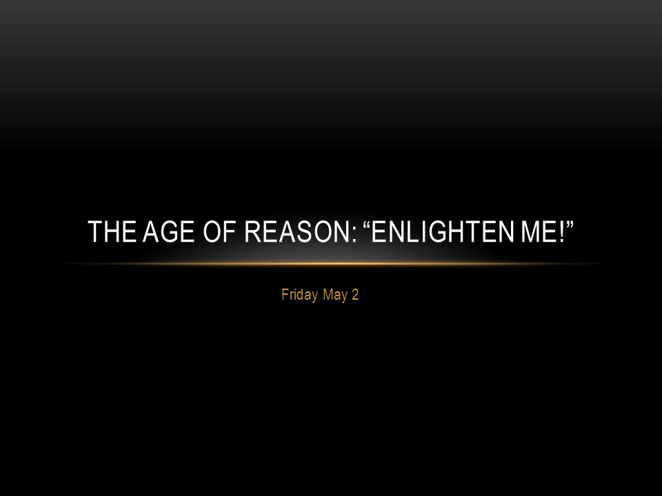 "Friday May 2 THE AGE OF REASON: ""ENLIGHTEN ME!"""