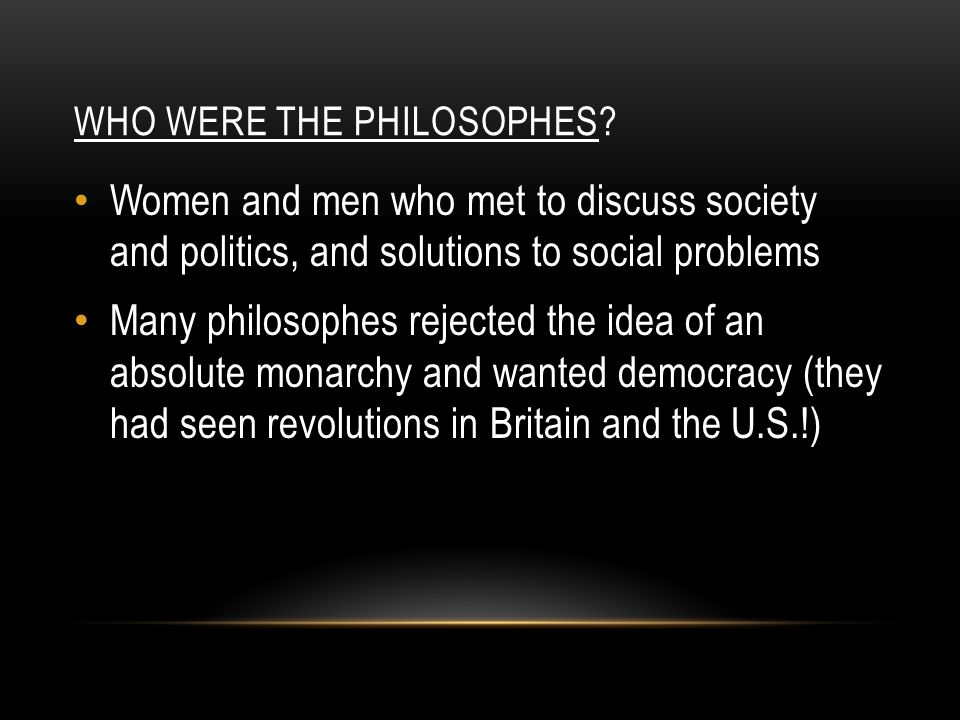 WHO WERE THE PHILOSOPHES? Women and men who met to discuss society and politics, and solutions to social problems Many philosophes rejected the idea o