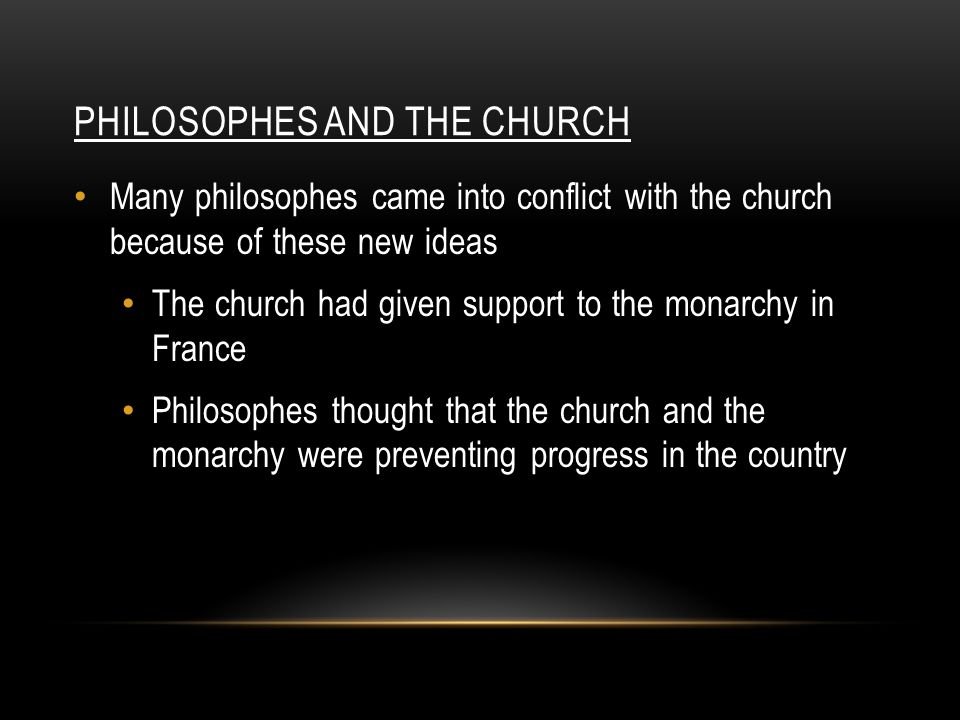 PHILOSOPHES AND THE CHURCH Many philosophes came into conflict with the church because of these new ideas The church had given support to the monarchy