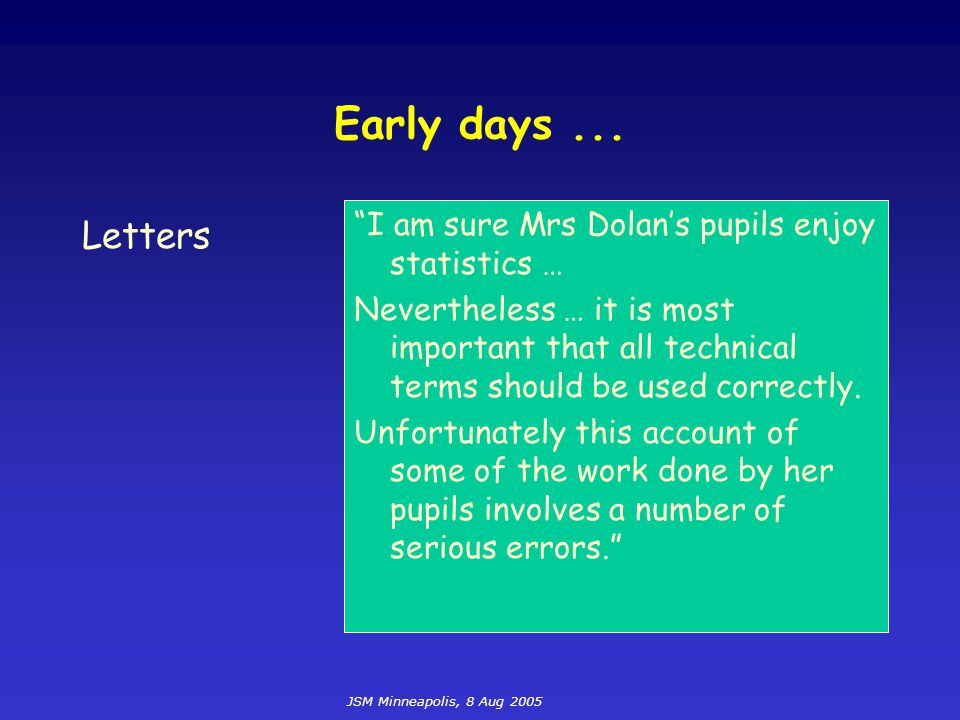 "JSM Minneapolis, 8 Aug 2005 Early days... Letters ""I am sure Mrs Dolan's pupils enjoy statistics … Nevertheless … it is most important that all techni"