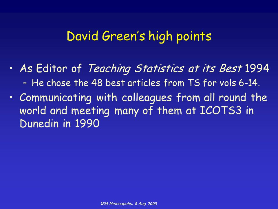 JSM Minneapolis, 8 Aug 2005 David Green's high points As Editor of Teaching Statistics at its Best 1994 –He chose the 48 best articles from TS for vol