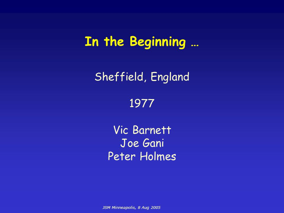 JSM Minneapolis, 8 Aug 2005 In the Beginning … Sheffield, England 1977 Vic Barnett Joe Gani Peter Holmes