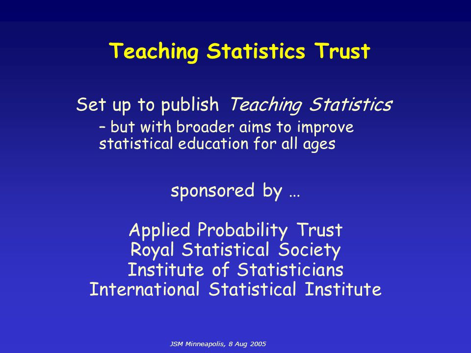 JSM Minneapolis, 8 Aug 2005 Teaching Statistics Three issues per year For teachers of students aged 9-19 Both specialist and user-disciplines Emphasis on teaching and the classroom Inform, entertain, encourage and enlighten Light and readable International perspective