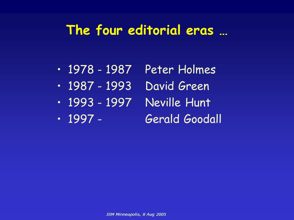 JSM Minneapolis, 8 Aug 2005 The four editorial eras … 1978 - 1987Peter Holmes 1987 - 1993David Green 1993 - 1997Neville Hunt 1997 -Gerald Goodall