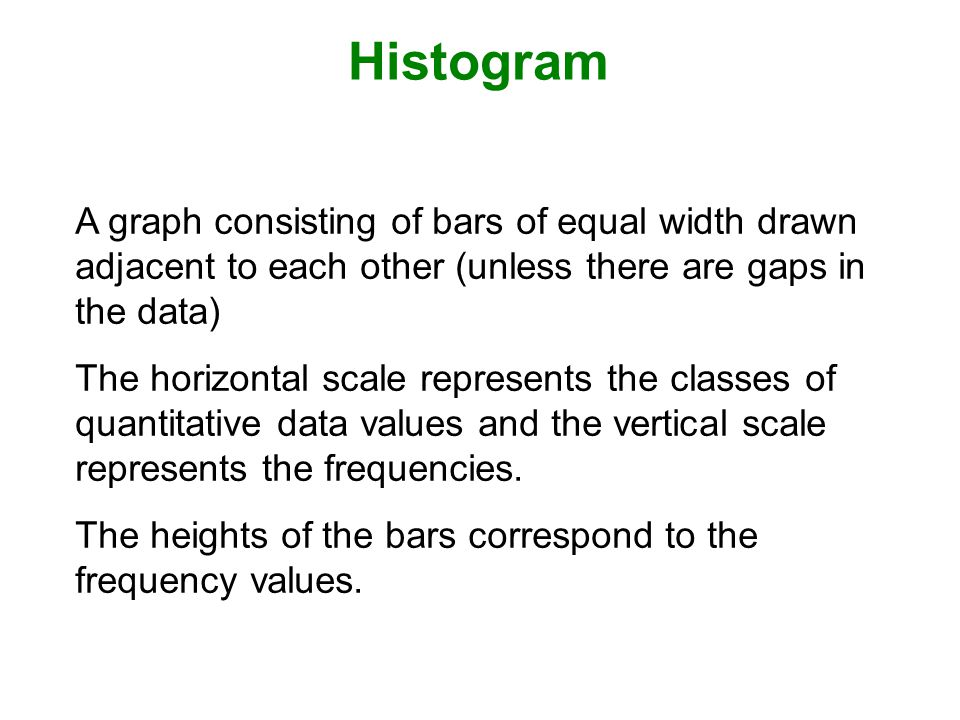 Histogram A graph consisting of bars of equal width drawn adjacent to each other (unless there are gaps in the data) The horizontal scale represents the classes of quantitative data values and the vertical scale represents the frequencies.