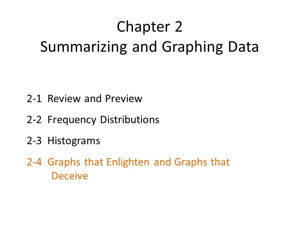 Chapter 2 Summarizing and Graphing Data 2-1 Review and Preview 2-2 Frequency Distributions 2-3 Histograms 2-4 Graphs that Enlighten and Graphs that Deceive