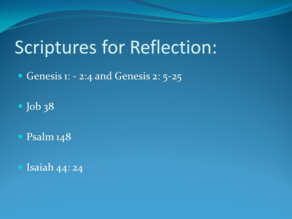 Scriptures for Reflection: Genesis 1: - 2:4 and Genesis 2: 5-25 Job 38 Psalm 148 Isaiah 44: 24