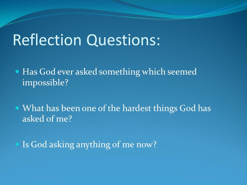 Reflection Questions: Has God ever asked something which seemed impossible? What has been one of the hardest things God has asked of me? Is God asking