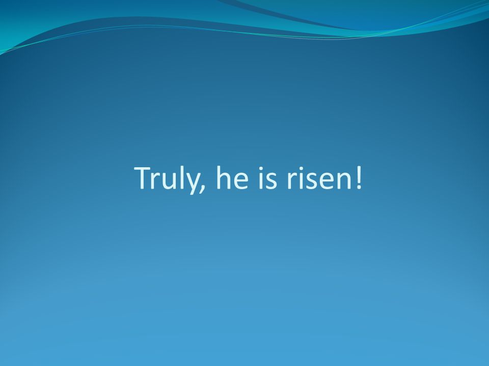 Truly, he is risen!