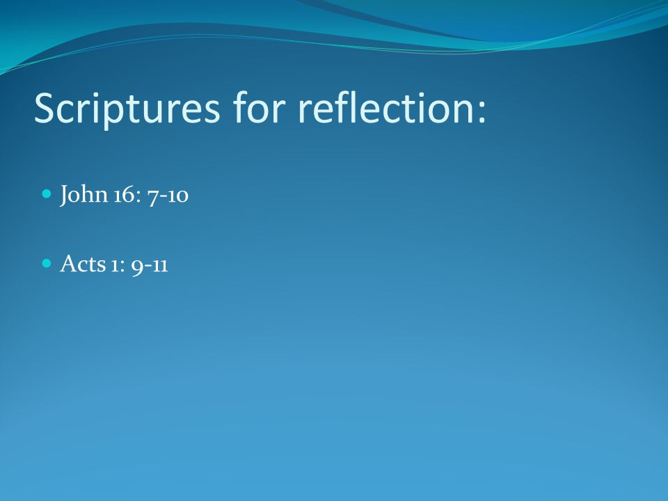 Scriptures for reflection: John 16: 7-10 Acts 1: 9-11