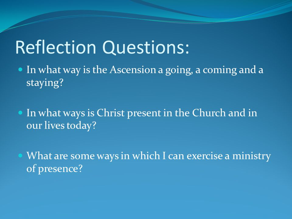 Reflection Questions: In what way is the Ascension a going, a coming and a staying? In what ways is Christ present in the Church and in our lives toda