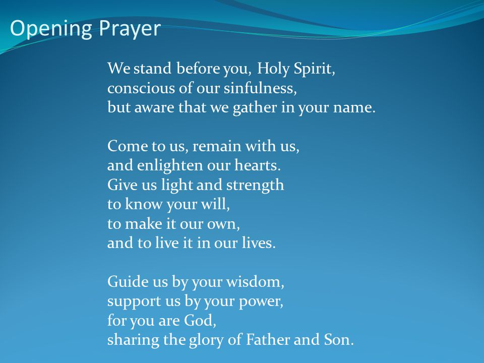 Opening Prayer We stand before you, Holy Spirit, conscious of our sinfulness, but aware that we gather in your name. Come to us, remain with us, and e