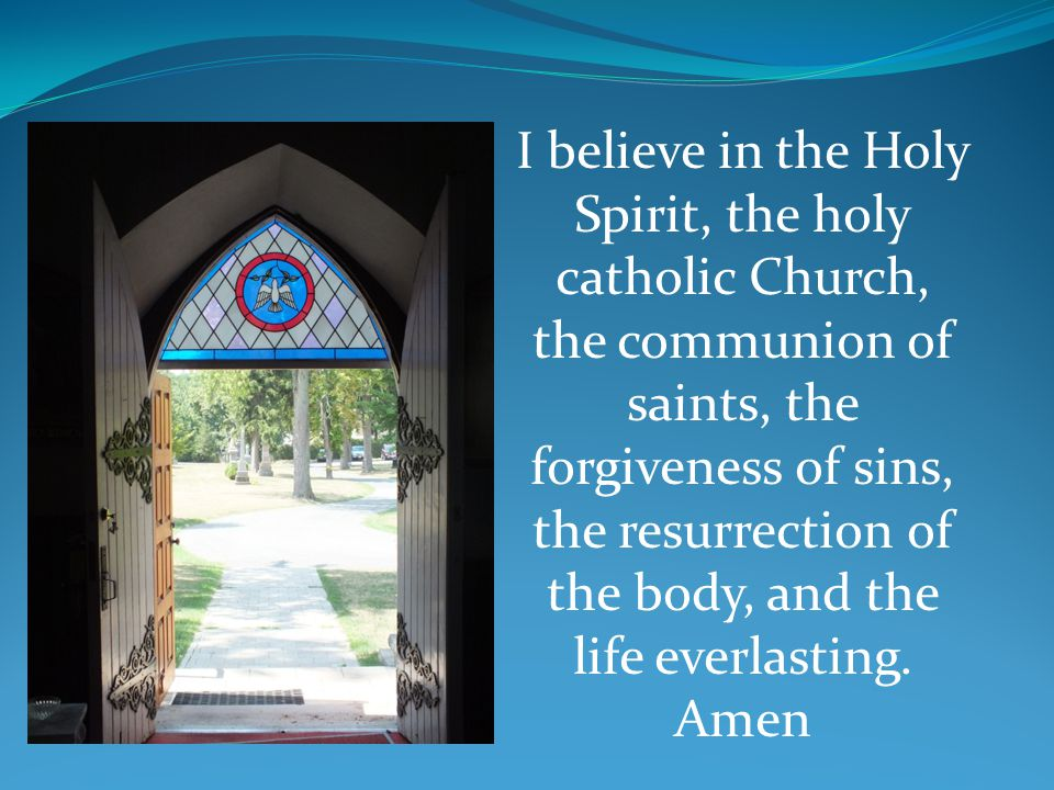 I believe in the Holy Spirit, the holy catholic Church, the communion of saints, the forgiveness of sins, the resurrection of the body, and the life e
