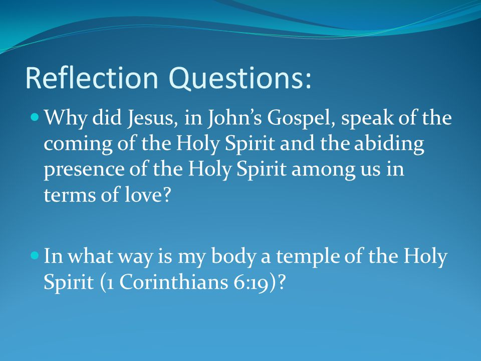 Reflection Questions: Why did Jesus, in John's Gospel, speak of the coming of the Holy Spirit and the abiding presence of the Holy Spirit among us in