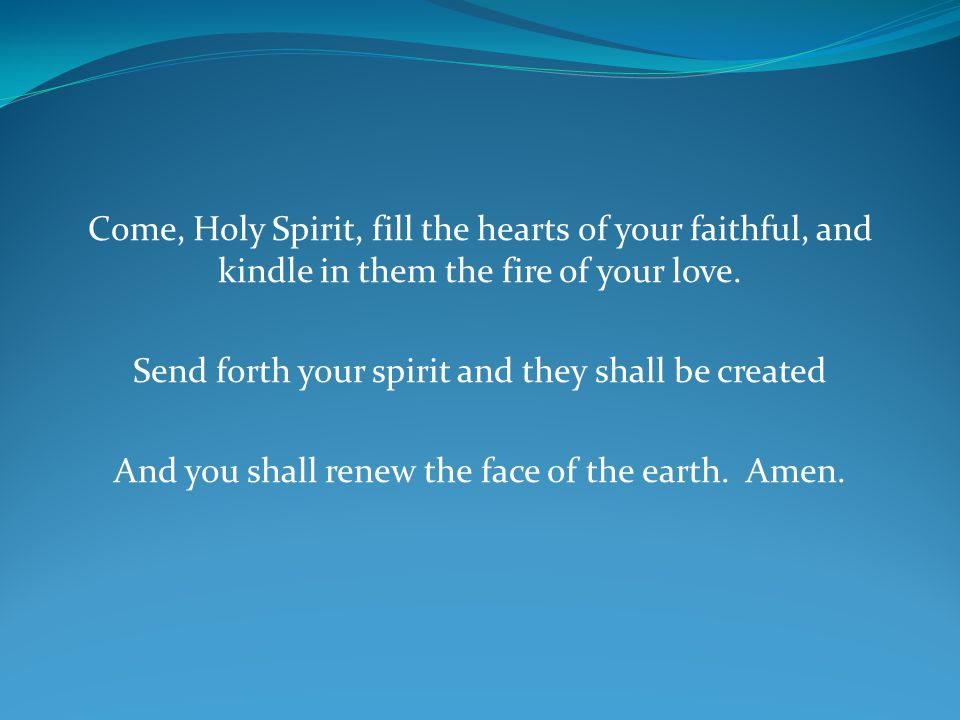 Come, Holy Spirit, fill the hearts of your faithful, and kindle in them the fire of your love. Send forth your spirit and they shall be created And yo