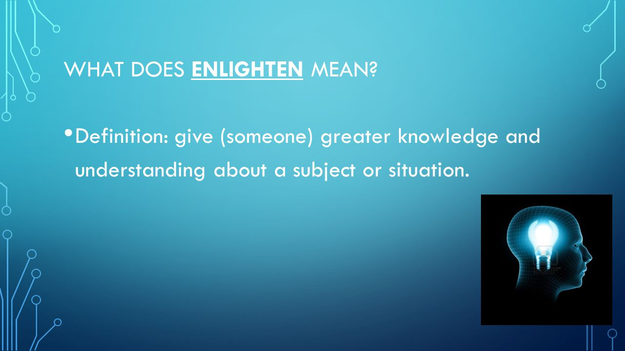 WHAT DOES ENLIGHTEN MEAN? Definition: give (someone) greater knowledge and understanding about a subject or situation.