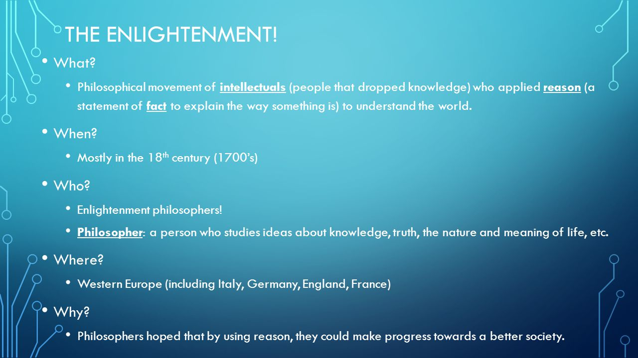 THE ENLIGHTENMENT! What? Philosophical movement of intellectuals (people that dropped knowledge) who applied reason (a statement of fact to explain th