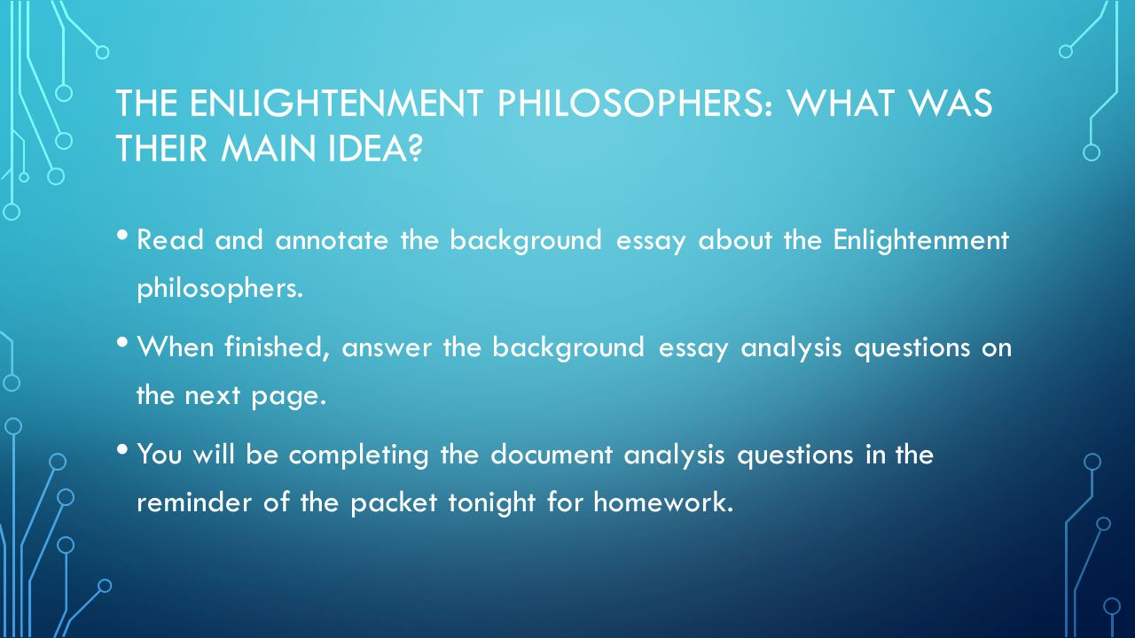 THE ENLIGHTENMENT PHILOSOPHERS: WHAT WAS THEIR MAIN IDEA? Read and annotate the background essay about the Enlightenment philosophers. When finished,