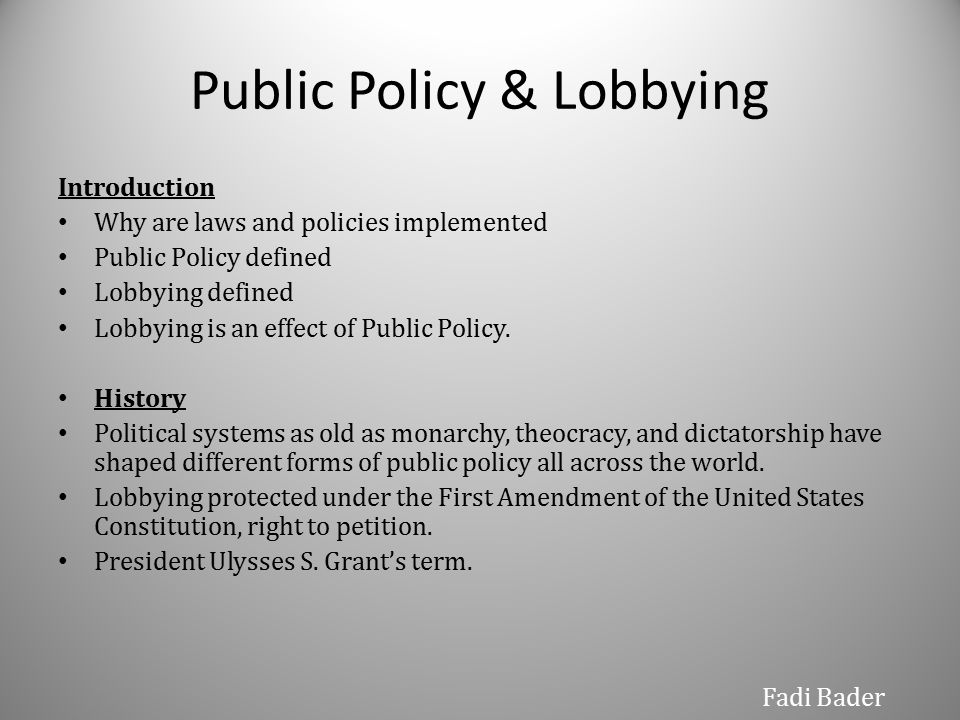 Public Policy & Lobbying Introduction Why are laws and policies implemented Public Policy defined Lobbying defined Lobbying is an effect of Public Policy.
