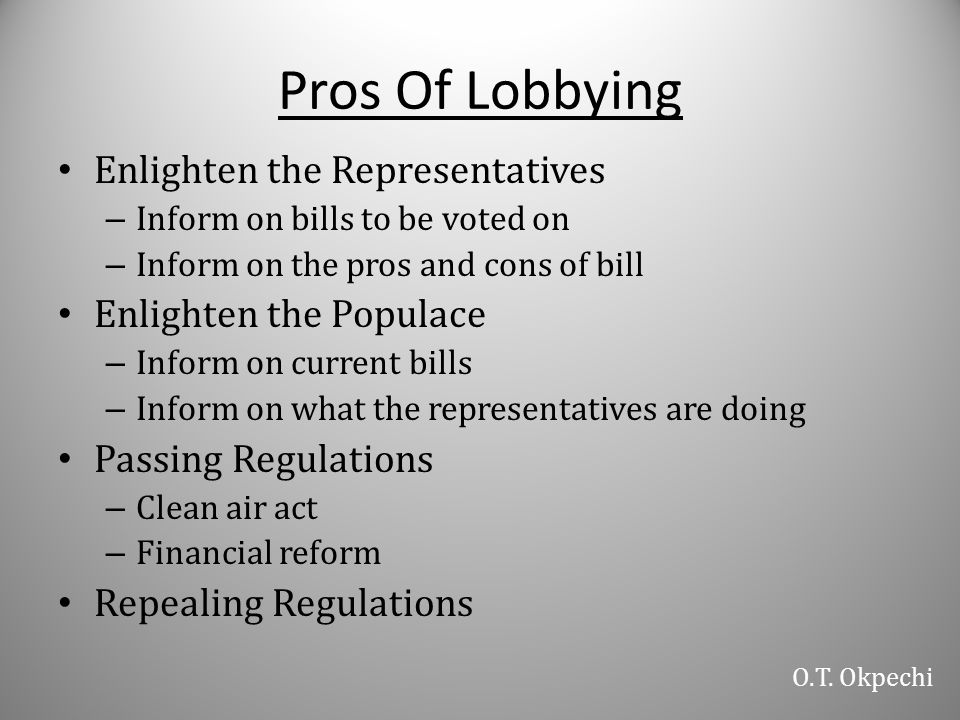 Pros Of Lobbying Enlighten the Representatives – Inform on bills to be voted on – Inform on the pros and cons of bill Enlighten the Populace – Inform on current bills – Inform on what the representatives are doing Passing Regulations – Clean air act – Financial reform Repealing Regulations O.T.