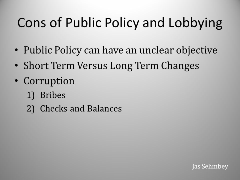 Cons of Public Policy and Lobbying Public Policy can have an unclear objective Short Term Versus Long Term Changes Corruption 1)Bribes 2)Checks and Ba