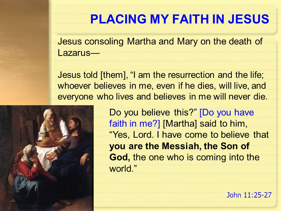 "PLACING MY FAITH IN JESUS Do you believe this?"" [Do you have faith in me?] [Martha] said to him, ""Yes, Lord. I have come to believe that you are the M"