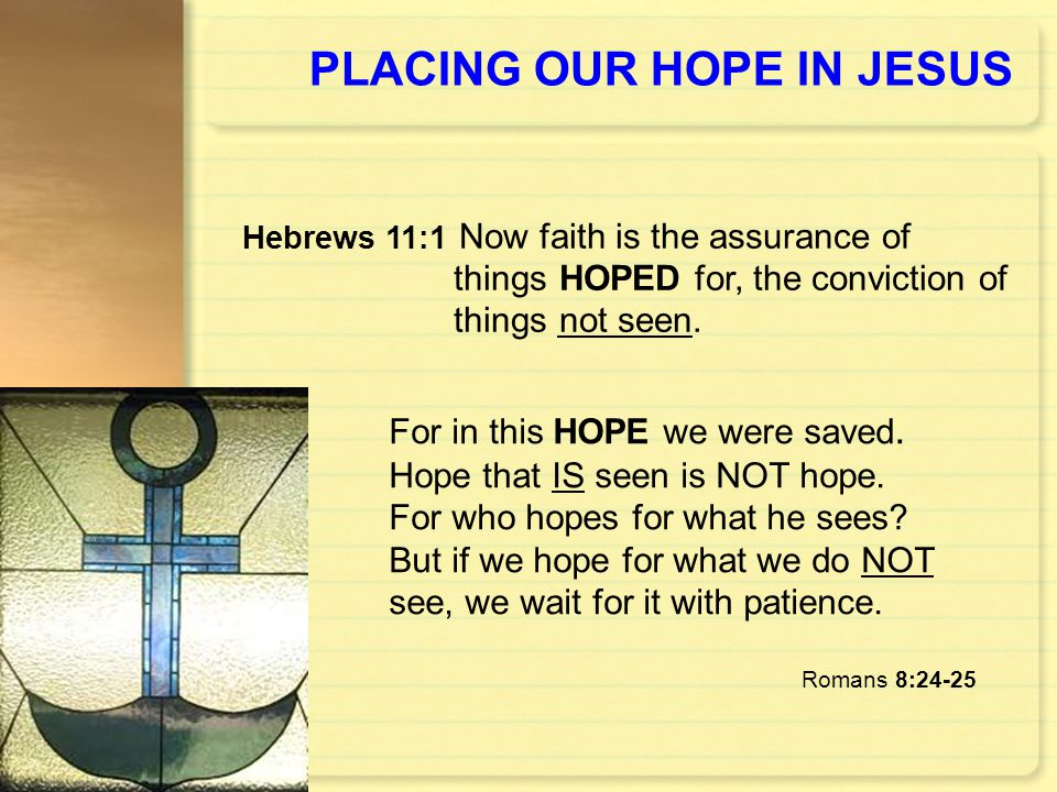 PLACING OUR HOPE IN JESUS For in this HOPE we were saved. Hope that IS seen is NOT hope. For who hopes for what he sees? But if we hope for what we do