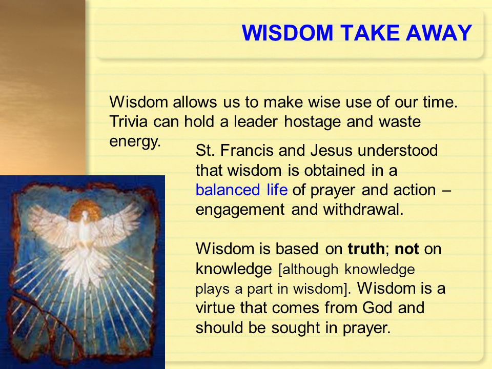 WISDOM TAKE AWAY St. Francis and Jesus understood that wisdom is obtained in a balanced life of prayer and action – engagement and withdrawal. Wisdom