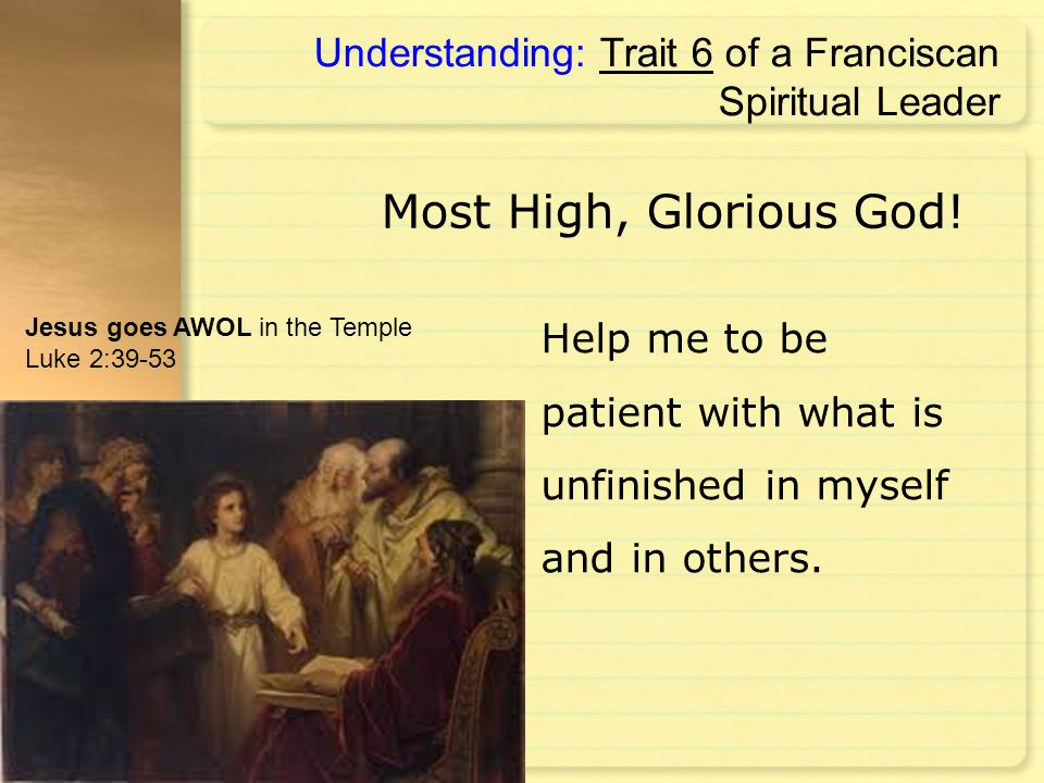 Help me to be patient with what is unfinished in myself and in others. Understanding: Trait 6 of a Franciscan Spiritual Leader Most High, Glorious God