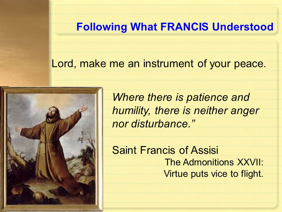 "Following What FRANCIS Understood Where there is patience and humility, there is neither anger nor disturbance."" Saint Francis of Assisi The Admonitio"