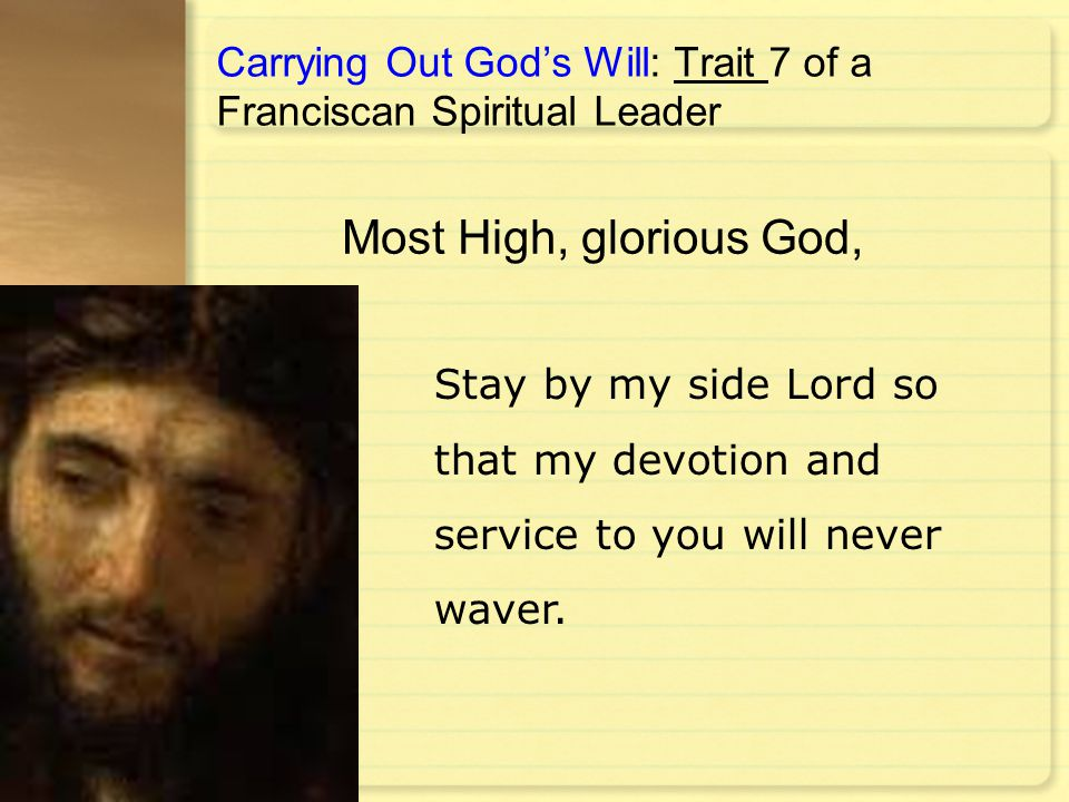 Carrying Out God's Will: Trait 7 of a Franciscan Spiritual Leader Stay by my side Lord so that my devotion and service to you will never waver. Most H