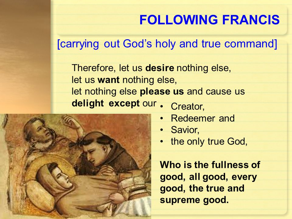 FOLLOWING FRANCIS Creator, Redeemer and Savior, the only true God, Who is the fullness of good, all good, every good, the true and supreme good. [carr