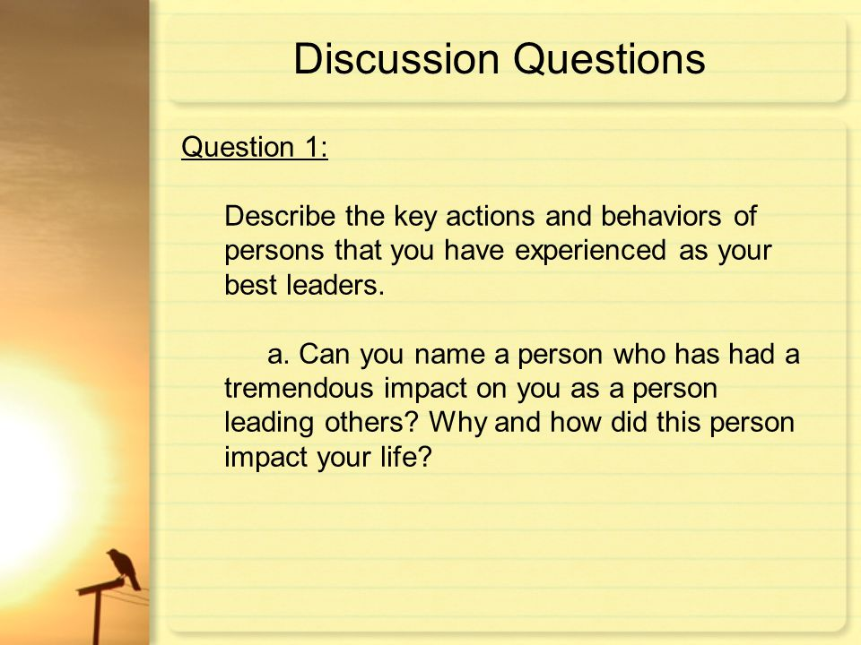 Discussion Questions Question 1: Describe the key actions and behaviors of persons that you have experienced as your best leaders. a. Can you name a p