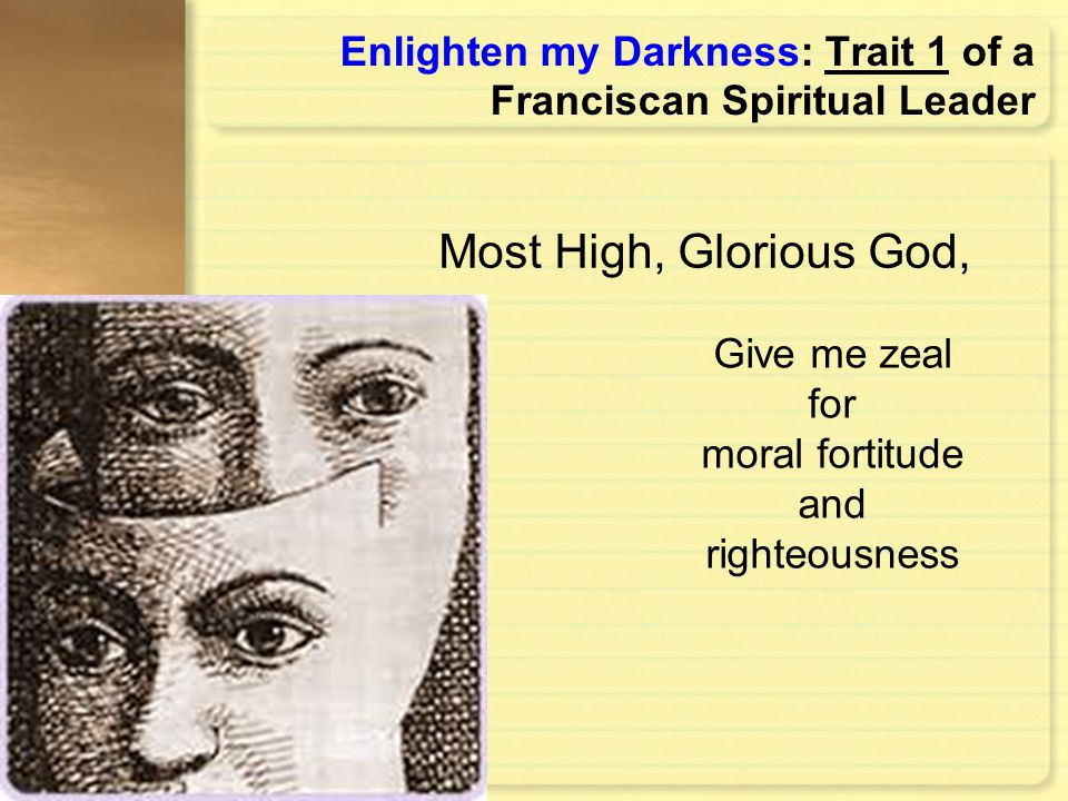 Enlighten my Darkness: Trait 1 of a Franciscan Spiritual Leader Give me zeal for moral fortitude and righteousness Most High, Glorious God,