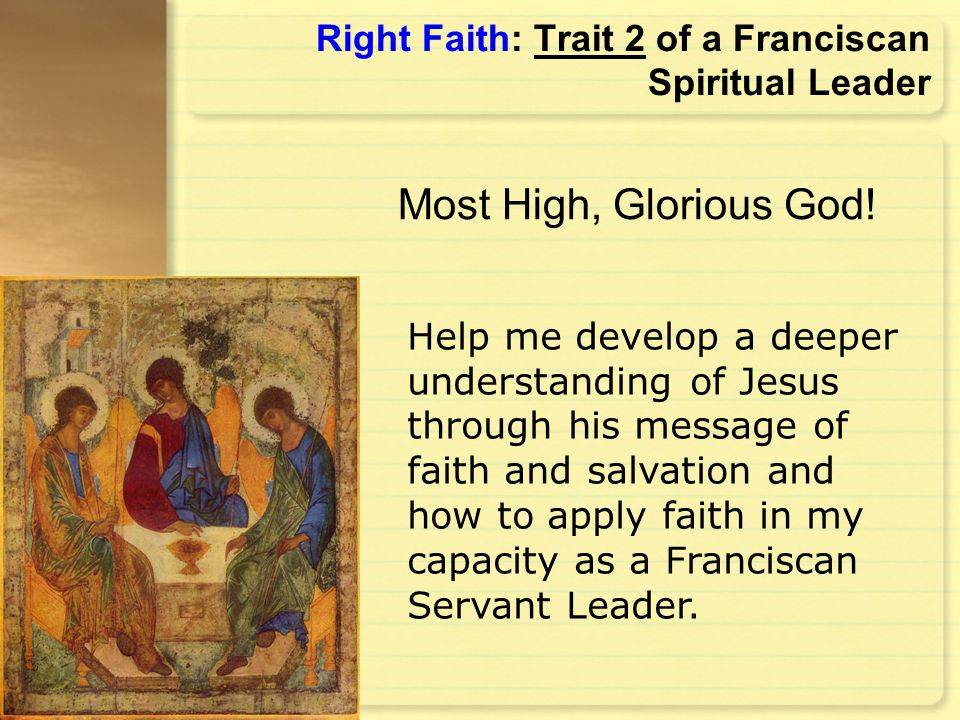 Right Faith: Trait 2 of a Franciscan Spiritual Leader Help me develop a deeper understanding of Jesus through his message of faith and salvation and h