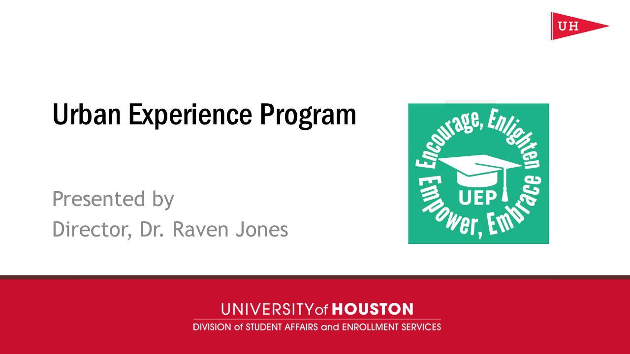 uh.edu/uep Urban Experience Program Presented by Director, Dr. Raven Jones
