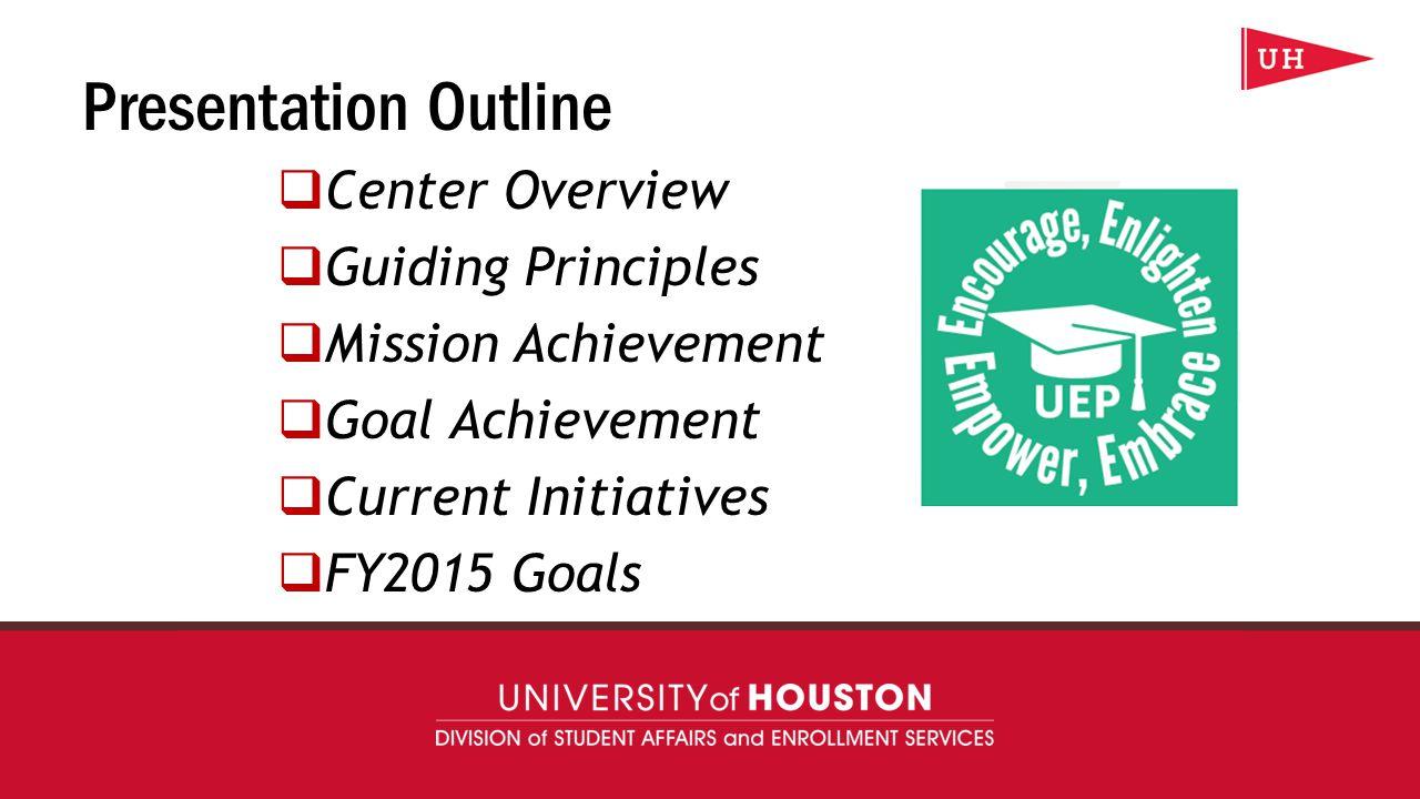 uh.edu/uep Presentation Outline  Center Overview  Guiding Principles  Mission Achievement  Goal Achievement  Current Initiatives  FY2015 Goals