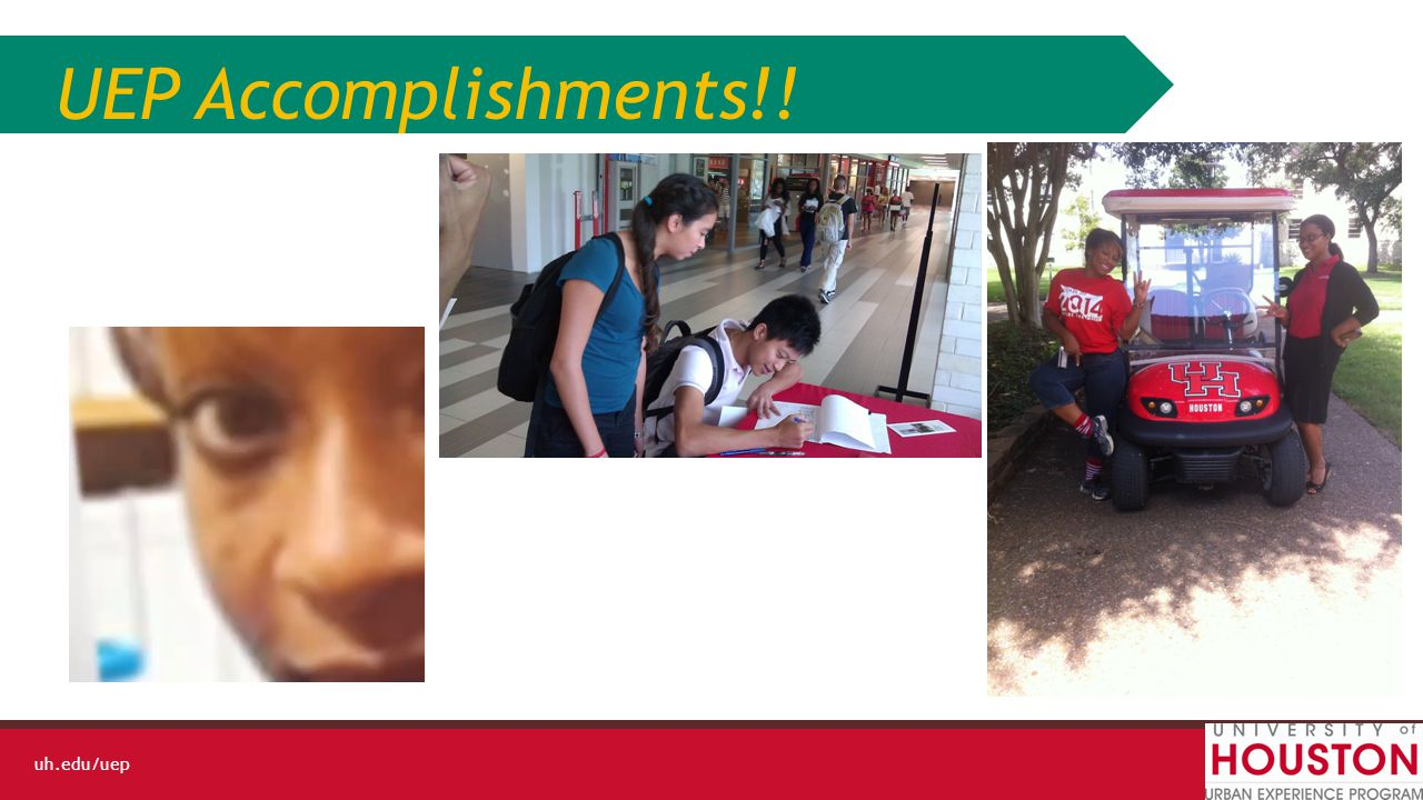 uh.edu/uep Strategic Goals Achieved Goals – Clarification of staff responsibilities-student leaders () – Marketing Plan/Communication on UH campus (5.a, 5.b, 5.c) – Increased Enrollment and Active Membership (1.a,1.b,1.d,1.e,1.f) In-Progress Goals – Increased Enrollment and Active Membership (1.a,1.b,1.d,1.e,1.f) – Visioning & Strategic Planning (6.a,) – Brand Image-Marketing is Working-visibility on UH campus (5.a, 5.b, 5.c) – Revamp of UEP Grant to align with UEP mission (2.a., 2.b,2.c, 4.a, 4.c, 6.a) – Increased Authentic Civic Volunteer Opportunities (3.b,3.c) – Active Fundraising through UH Development Department(6,c) Changed Goals – Assessments of Program (4.a,4.c)