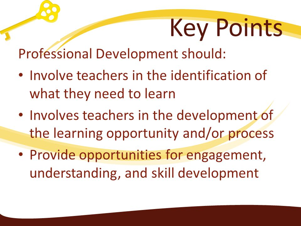 Key Points Professional Development should: Involve teachers in the identification of what they need to learn Involves teachers in the development of