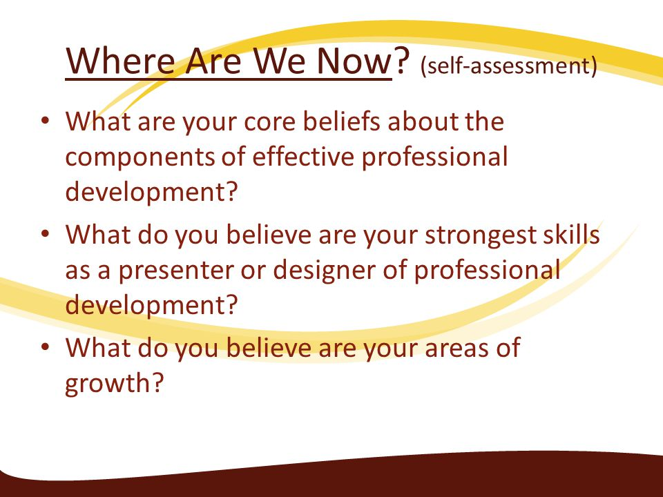 Where Are We Now? (self-assessment) What are your core beliefs about the components of effective professional development? What do you believe are you