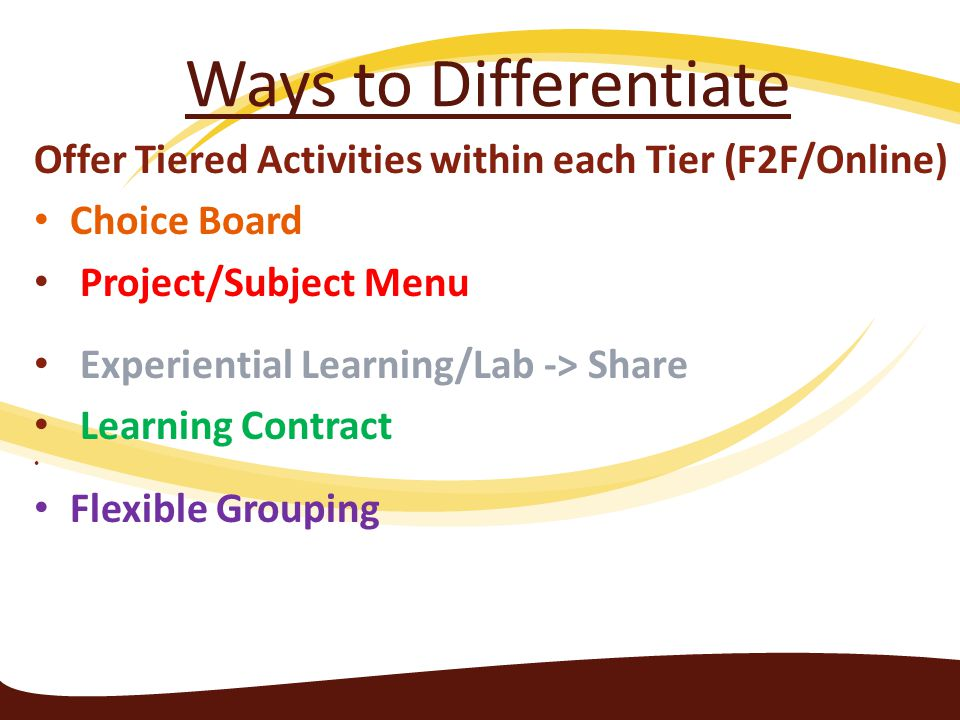 Ways to Differentiate Offer Tiered Activities within each Tier (F2F/Online) Choice Board Project/Subject Menu Experiential Learning/Lab -> Share Learning Contract Flexible Grouping
