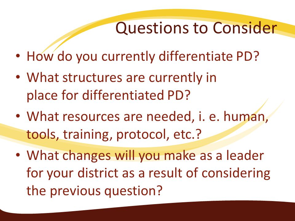 Questions to Consider How do you currently differentiate PD? What structures are currently in place for differentiated PD? What resources are needed,
