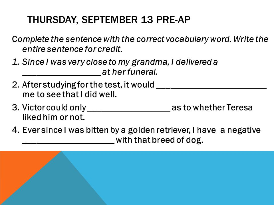 THURSDAY, SEPTEMBER 13 PRE-AP Complete the sentence with the correct vocabulary word. Write the entire sentence for credit. 1.Since I was very close t