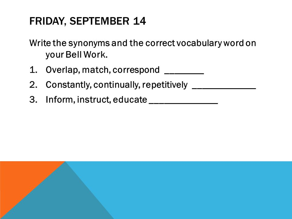 FRIDAY, SEPTEMBER 14 Write the synonyms and the correct vocabulary word on your Bell Work. 1.Overlap, match, correspond ________ 2.Constantly, continu