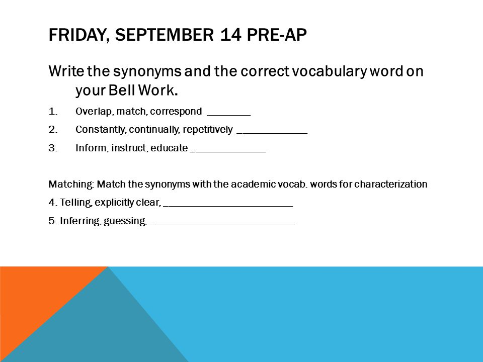 FRIDAY, SEPTEMBER 14 PRE-AP Write the synonyms and the correct vocabulary word on your Bell Work. 1.Overlap, match, correspond ________ 2.Constantly,