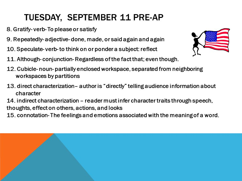 TUESDAY, SEPTEMBER 11 PRE-AP 8. Gratify- verb- To please or satisfy 9. Repeatedly- adjective- done, made, or said again and again 10. Speculate- verb-