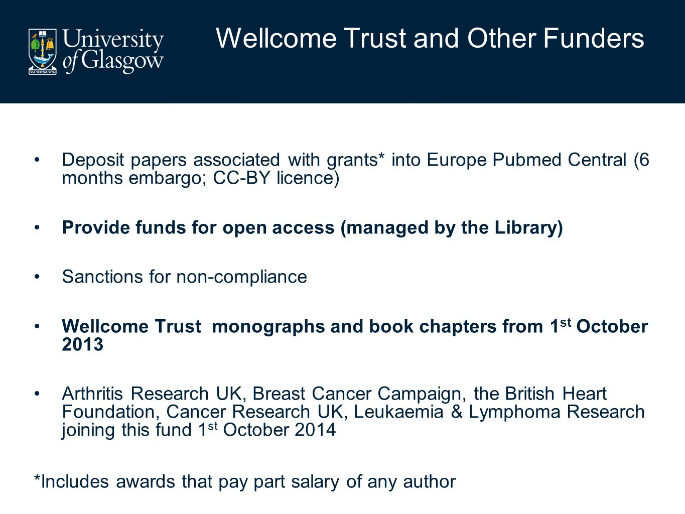 Deposit papers associated with grants* into Europe Pubmed Central (6 months embargo; CC-BY licence) Provide funds for open access (managed by the Library) Sanctions for non-compliance Wellcome Trust monographs and book chapters from 1 st October 2013 Arthritis Research UK, Breast Cancer Campaign, the British Heart Foundation, Cancer Research UK, Leukaemia & Lymphoma Research joining this fund 1 st October 2014 *Includes awards that pay part salary of any author Wellcome Trust and Other Funders