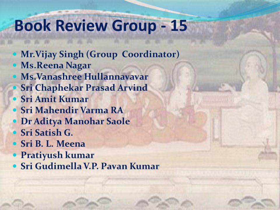 Book Review Group - 15 Mr.Vijay Singh (Group Coordinator) Ms.Reena Nagar Ms.Vanashree Hullannavavar Sri Chaphekar Prasad Arvind Sri Amit Kumar Sri Mahendir Varma RA Dr Aditya Manohar Saole Sri Satish G.