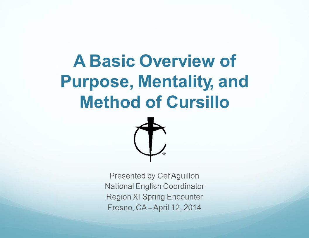 A Basic Overview of Purpose, Mentality, and Method of Cursillo Presented by Cef Aguillon National English Coordinator Region XI Spring Encounter Fresno, CA – April 12, 2014